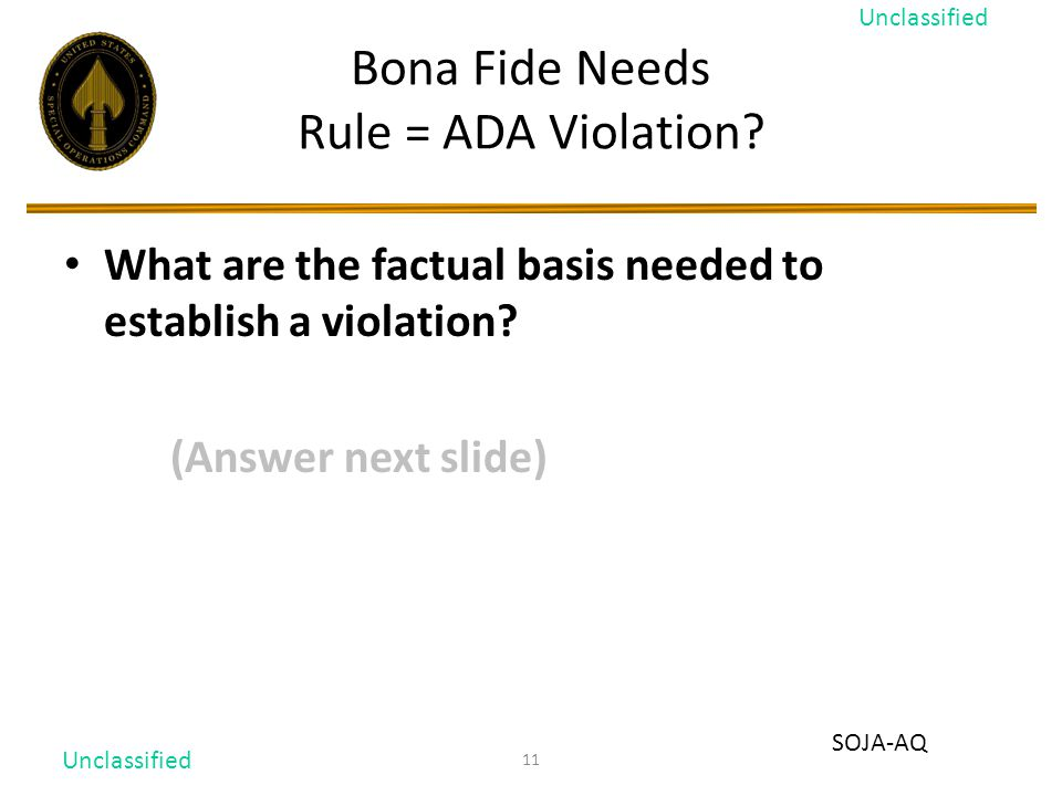 11 Bona Fide Needs Rule = ADA Violation? What are the factual basis needed to establish a violation? (Answer next slide) Unclassified SOJA-AQ