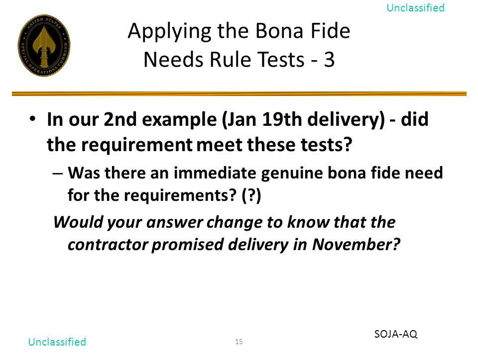 15 Applying the Bona Fide Needs Rule Tests - 3 In our 2nd example (Jan 19th delivery) - did the requirement meet these tests.