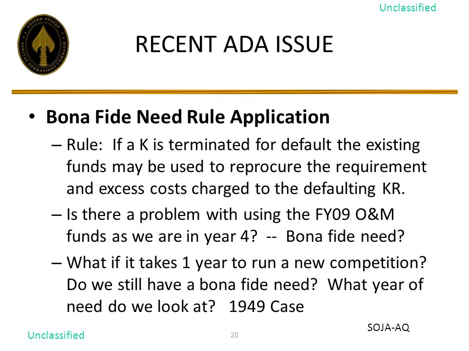 20 RECENT ADA ISSUE Bona Fide Need Rule Application – Rule: If a K is terminated for default the existing funds may be used to reprocure the requirement and excess costs charged to the defaulting KR.