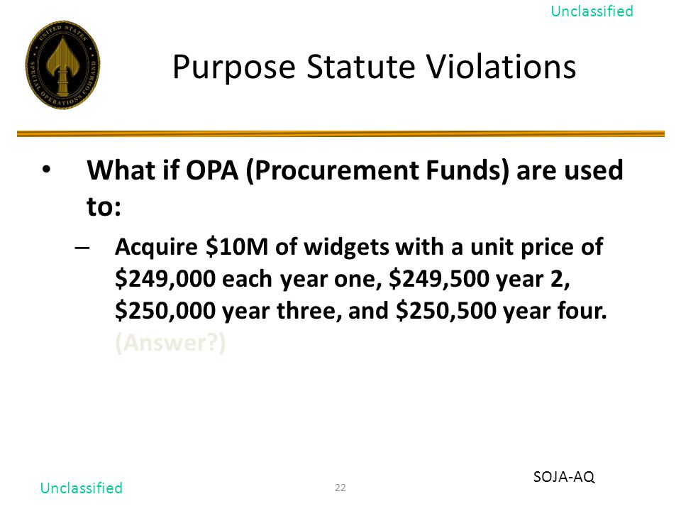 22 Purpose Statute Violations What if OPA (Procurement Funds) are used to: – Acquire $10M of widgets with a unit price of $249,000 each year one, $249,500 year 2, $250,000 year three, and $250,500 year four.