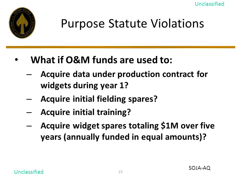 23 Purpose Statute Violations What if O&M funds are used to: – Acquire data under production contract for widgets during year 1.