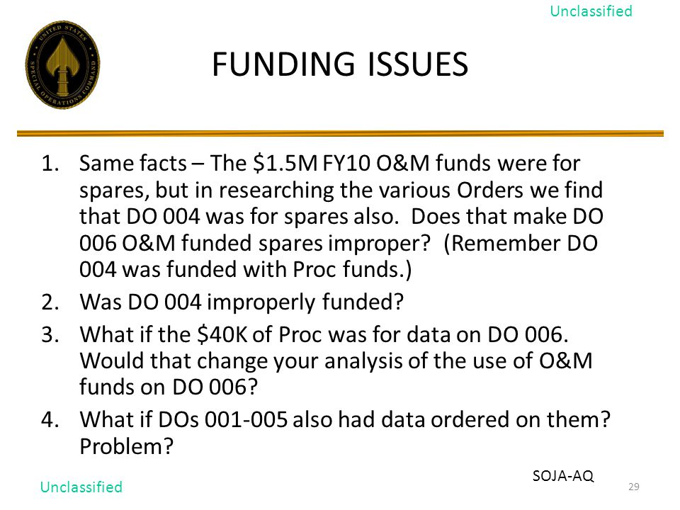 29 FUNDING ISSUES 1.Same facts – The $1.5M FY10 O&M funds were for spares, but in researching the various Orders we find that DO 004 was for spares also.