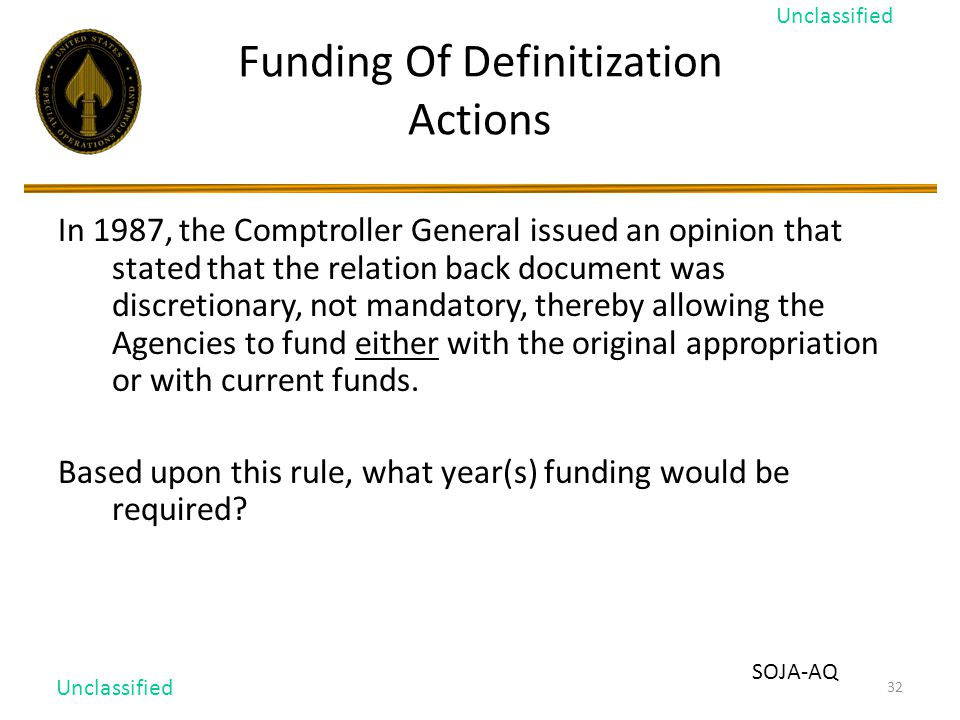 32 Funding Of Definitization Actions In 1987, the Comptroller General issued an opinion that stated that the relation back document was discretionary, not mandatory, thereby allowing the Agencies to fund either with the original appropriation or with current funds.
