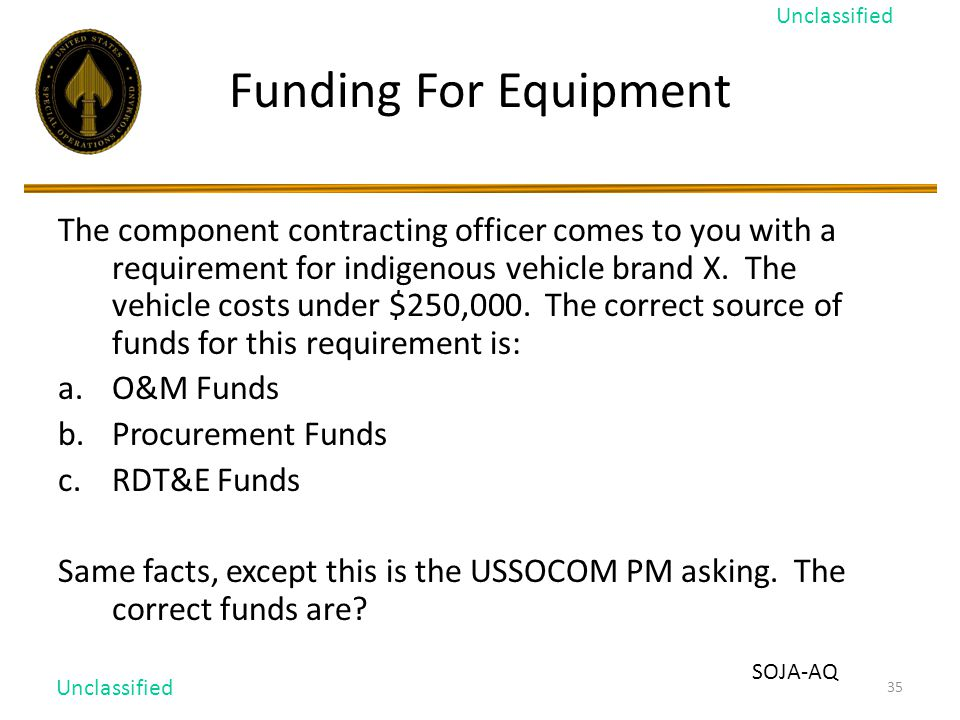 35 Funding For Equipment The component contracting officer comes to you with a requirement for indigenous vehicle brand X.