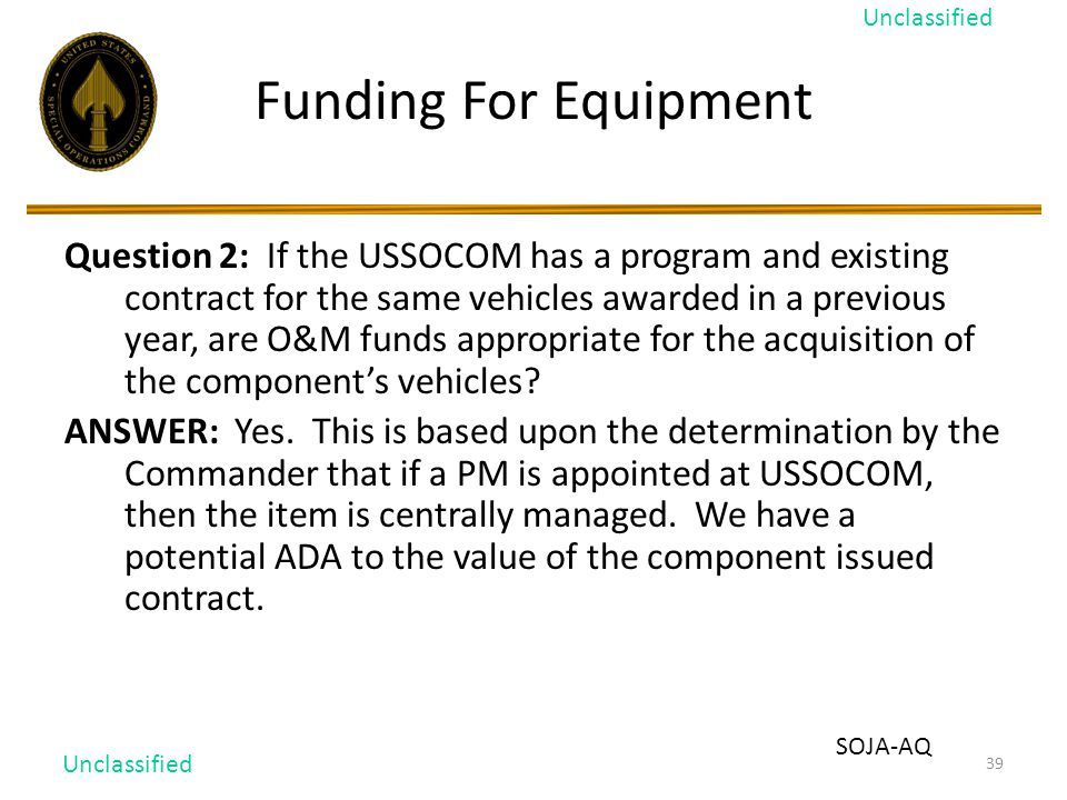 39 Funding For Equipment Question 2: If the USSOCOM has a program and existing contract for the same vehicles awarded in a previous year, are O&M funds appropriate for the acquisition of the component's vehicles.