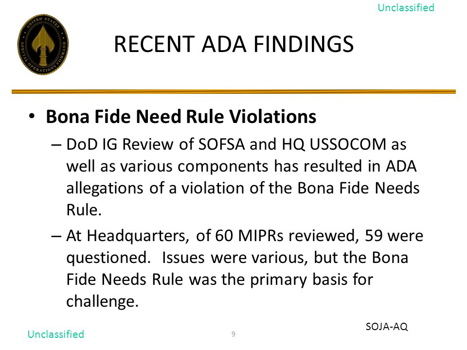 9 RECENT ADA FINDINGS Bona Fide Need Rule Violations – DoD IG Review of SOFSA and HQ USSOCOM as well as various components has resulted in ADA allegations of a violation of the Bona Fide Needs Rule.