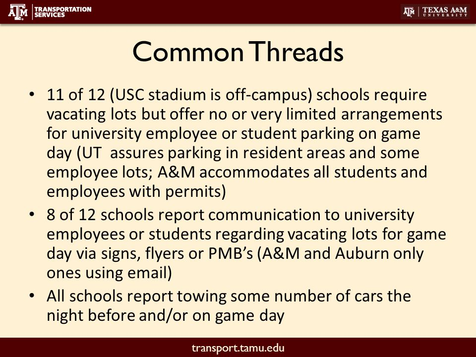 transport.tamu.edu Common Threads 11 of 12 (USC stadium is off-campus) schools require vacating lots but offer no or very limited arrangements for university employee or student parking on game day (UT assures parking in resident areas and some employee lots; A&M accommodates all students and employees with permits) 8 of 12 schools report communication to university employees or students regarding vacating lots for game day via signs, flyers or PMB's (A&M and Auburn only ones using email) All schools report towing some number of cars the night before and/or on game day