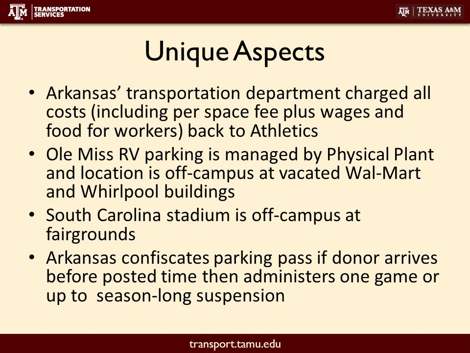 transport.tamu.edu Unique Aspects Arkansas' transportation department charged all costs (including per space fee plus wages and food for workers) back to Athletics Ole Miss RV parking is managed by Physical Plant and location is off-campus at vacated Wal-Mart and Whirlpool buildings South Carolina stadium is off-campus at fairgrounds Arkansas confiscates parking pass if donor arrives before posted time then administers one game or up to season-long suspension