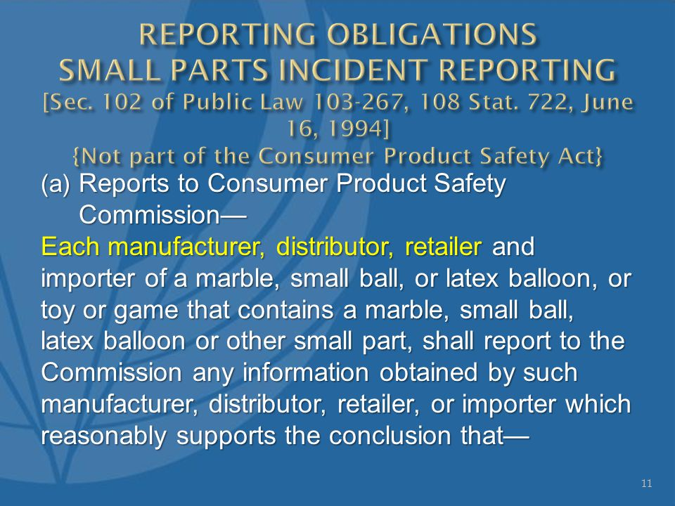 (a) Reports to Consumer Product Safety Commission— Each manufacturer, distributor, retailer and importer of a marble, small ball, or latex balloon, or toy or game that contains a marble, small ball, latex balloon or other small part, shall report to the Commission any information obtained by such manufacturer, distributor, retailer, or importer which reasonably supports the conclusion that— 11
