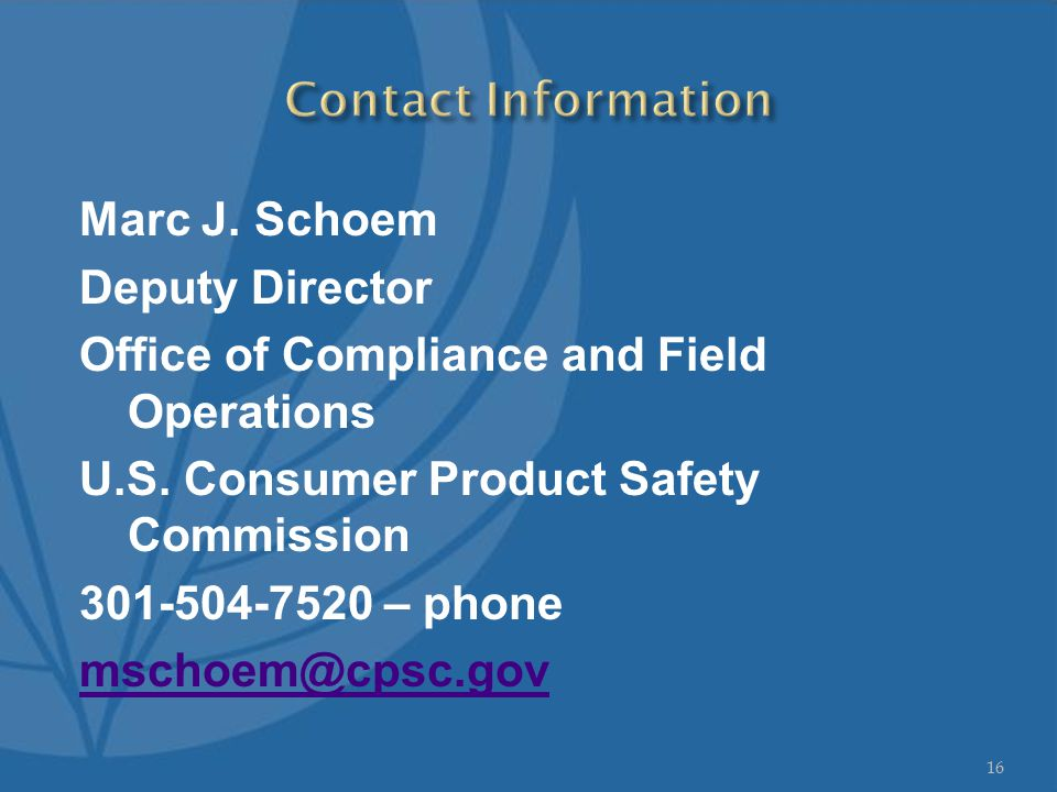 Marc J. Schoem Deputy Director Office of Compliance and Field Operations U.S. Consumer Product Safety Commission 301-504-7520 – phone mschoem@cpsc.gov