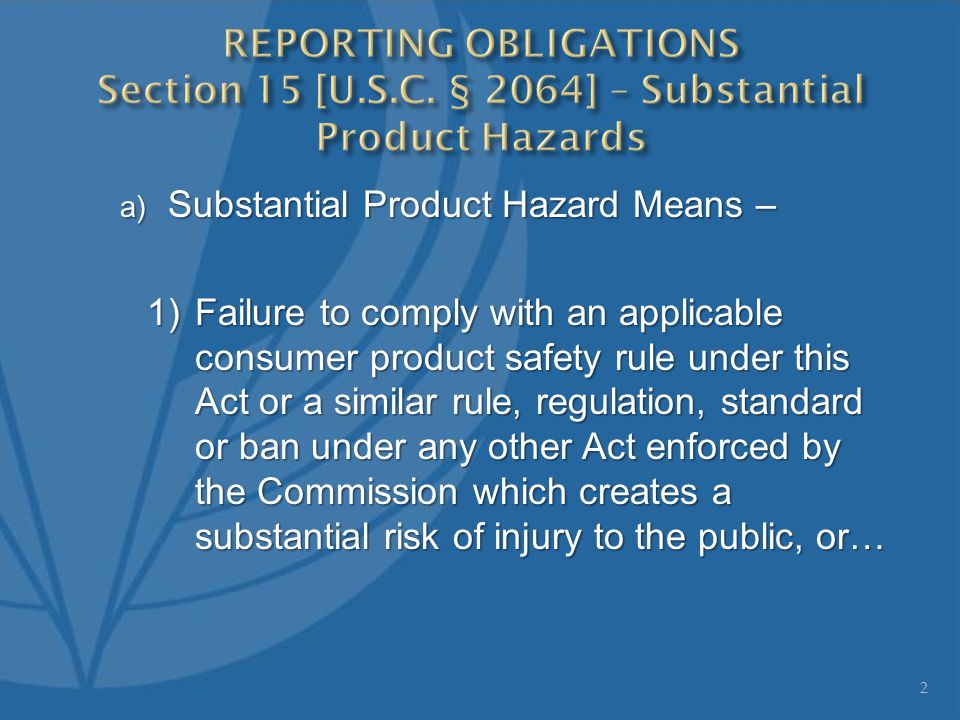 a) Substantial Product Hazard Means – 1)Failure to comply with an applicable consumer product safety rule under this Act or a similar rule, regulation, standard or ban under any other Act enforced by the Commission which creates a substantial risk of injury to the public, or… 2