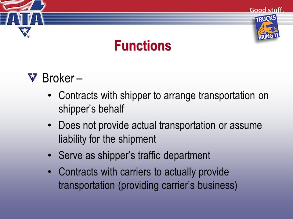 Functions Broker – Contracts with shipper to arrange transportation on shipper's behalf Does not provide actual transportation or assume liability for the shipment Serve as shipper's traffic department Contracts with carriers to actually provide transportation (providing carrier's business)