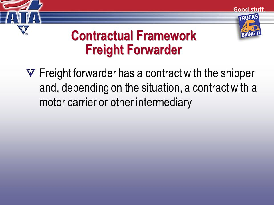 Contractual Framework Freight Forwarder Freight forwarder has a contract with the shipper and, depending on the situation, a contract with a motor carrier or other intermediary