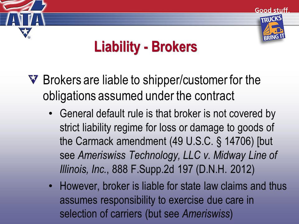 Liability - Brokers Brokers are liable to shipper/customer for the obligations assumed under the contract General default rule is that broker is not covered by strict liability regime for loss or damage to goods of the Carmack amendment (49 U.S.C.