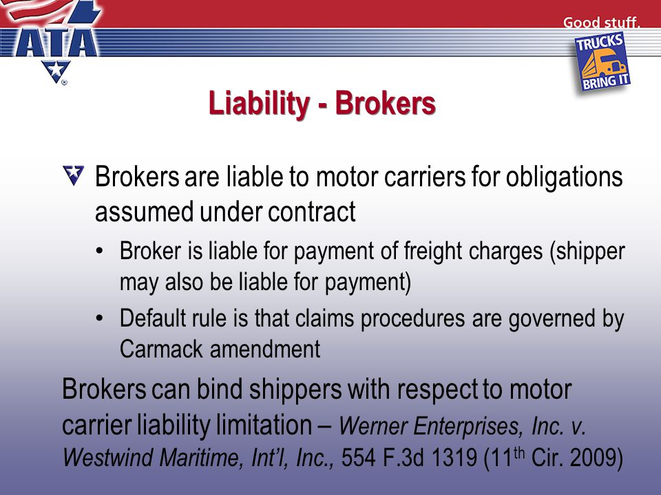 Liability - Brokers Brokers are liable to motor carriers for obligations assumed under contract Broker is liable for payment of freight charges (shipper may also be liable for payment) Default rule is that claims procedures are governed by Carmack amendment Brokers can bind shippers with respect to motor carrier liability limitation – Werner Enterprises, Inc.