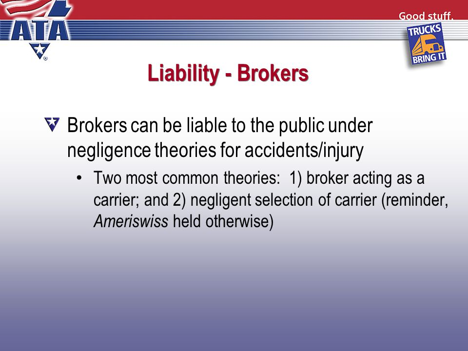 Liability - Brokers Brokers can be liable to the public under negligence theories for accidents/injury Two most common theories: 1) broker acting as a carrier; and 2) negligent selection of carrier (reminder, Ameriswiss held otherwise)