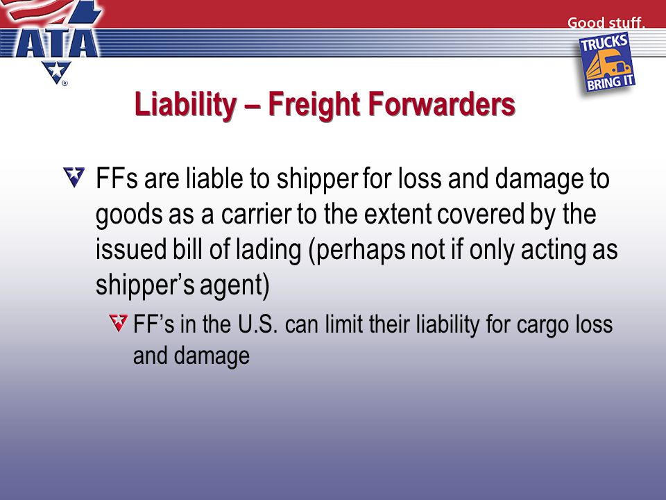Liability – Freight Forwarders FFs are liable to shipper for loss and damage to goods as a carrier to the extent covered by the issued bill of lading (perhaps not if only acting as shipper's agent) FF's in the U.S.