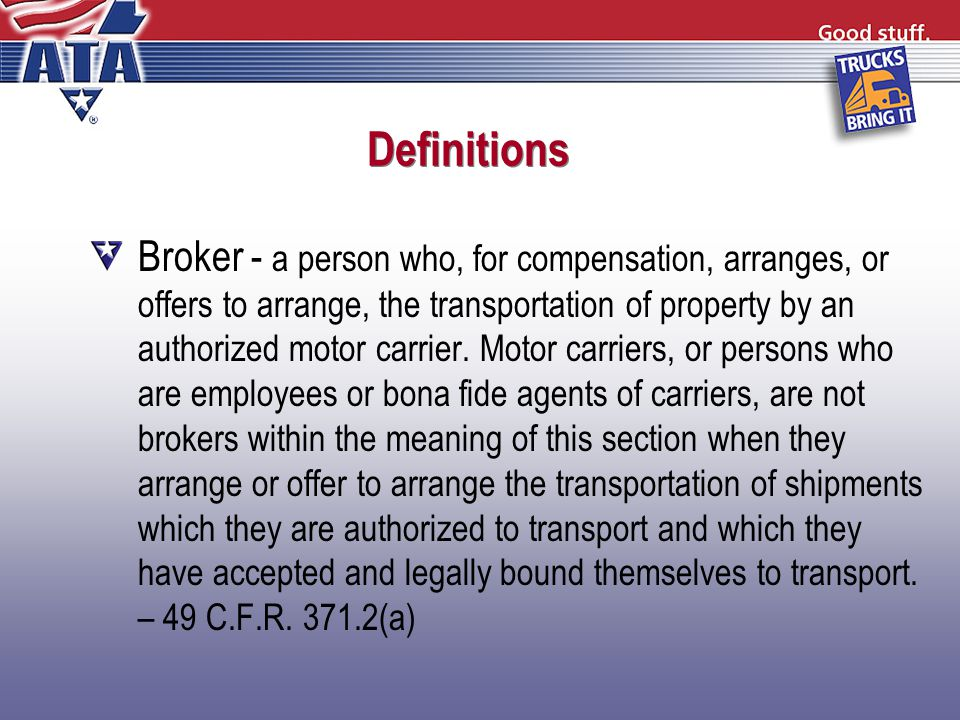 Definitions Broker - a person who, for compensation, arranges, or offers to arrange, the transportation of property by an authorized motor carrier.