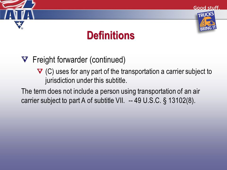 Definitions Freight forwarder (continued) (C) uses for any part of the transportation a carrier subject to jurisdiction under this subtitle.