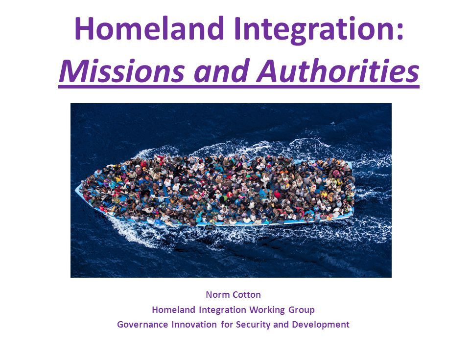 Homeland Integration: Missions and Authorities Norm Cotton Homeland Integration Working Group Governance Innovation for Security and Development