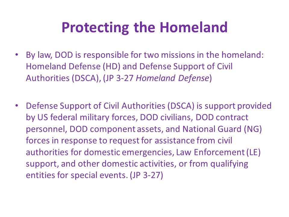 Protecting the Homeland By law, DOD is responsible for two missions in the homeland: Homeland Defense (HD) and Defense Support of Civil Authorities (DSCA), (JP 3-27 Homeland Defense) Defense Support of Civil Authorities (DSCA) is support provided by US federal military forces, DOD civilians, DOD contract personnel, DOD component assets, and National Guard (NG) forces in response to request for assistance from civil authorities for domestic emergencies, Law Enforcement (LE) support, and other domestic activities, or from qualifying entities for special events.