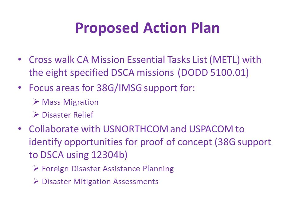 Proposed Action Plan Cross walk CA Mission Essential Tasks List (METL) with the eight specified DSCA missions (DODD ) Focus areas for 38G/IMSG support for:  Mass Migration  Disaster Relief Collaborate with USNORTHCOM and USPACOM to identify opportunities for proof of concept (38G support to DSCA using 12304b)  Foreign Disaster Assistance Planning  Disaster Mitigation Assessments