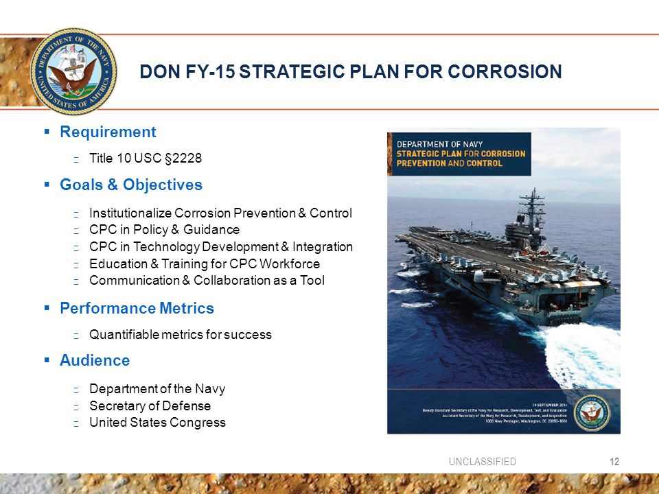 DON FY-15 STRATEGIC PLAN FOR CORROSION  Requirement ▶ Title 10 USC §2228  Goals & Objectives ▶ Institutionalize Corrosion Prevention & Control ▶ CPC in Policy & Guidance ▶ CPC in Technology Development & Integration ▶ Education & Training for CPC Workforce ▶ Communication & Collaboration as a Tool  Performance Metrics ▶ Quantifiable metrics for success  Audience ▶ Department of the Navy ▶ Secretary of Defense ▶ United States Congress 12UNCLASSIFIED