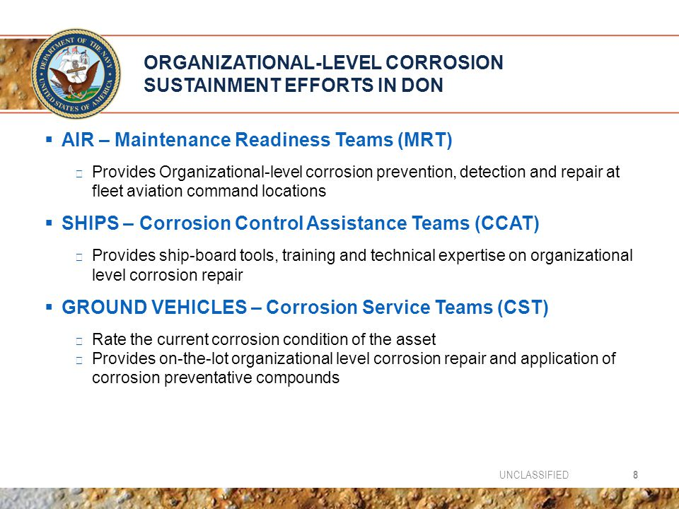 ORGANIZATIONAL-LEVEL CORROSION SUSTAINMENT EFFORTS IN DON  AIR – Maintenance Readiness Teams (MRT) ▶ Provides Organizational-level corrosion prevention, detection and repair at fleet aviation command locations  SHIPS – Corrosion Control Assistance Teams (CCAT) ▶ Provides ship-board tools, training and technical expertise on organizational level corrosion repair  GROUND VEHICLES – Corrosion Service Teams (CST) ▶ Rate the current corrosion condition of the asset ▶ Provides on-the-lot organizational level corrosion repair and application of corrosion preventative compounds 8UNCLASSIFIED