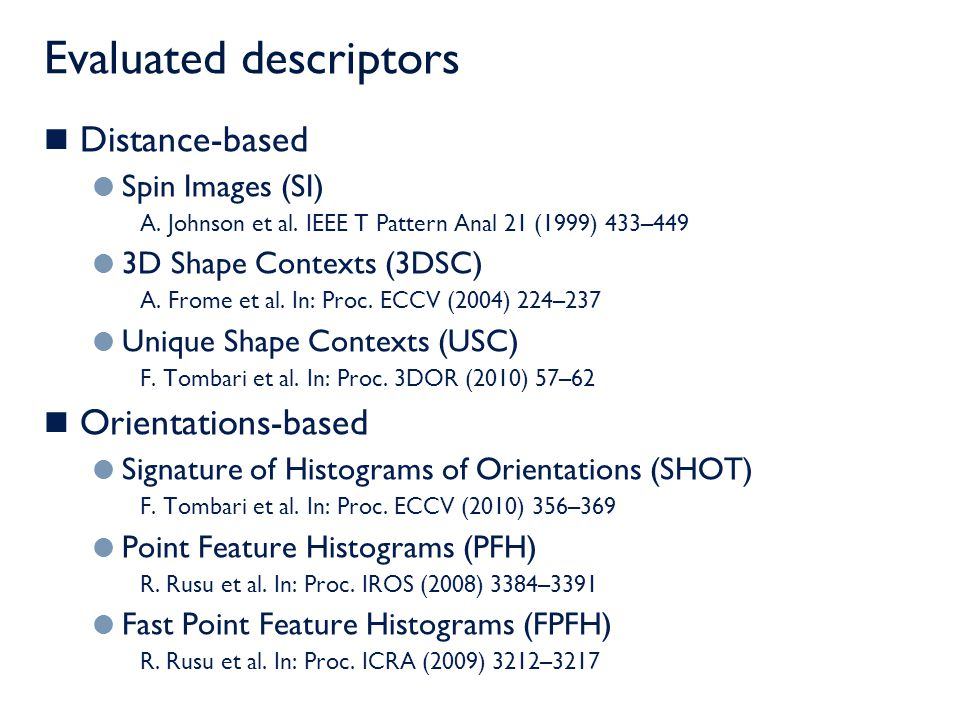 Distance-based descriptors Spin Images (SI)  2D histogram of distances  The normal set the reference  Rotationally invariant 3D Shape Contexts (3DSC) 3D histogram (radius, elevation and azimuth) The normal sets the reference Azimuth uncertainty Unique Shape Contexts (USC) Fully 3D reference system