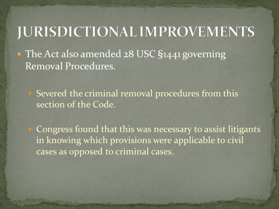 The Act also amended 28 USC §1441 governing Removal Procedures.