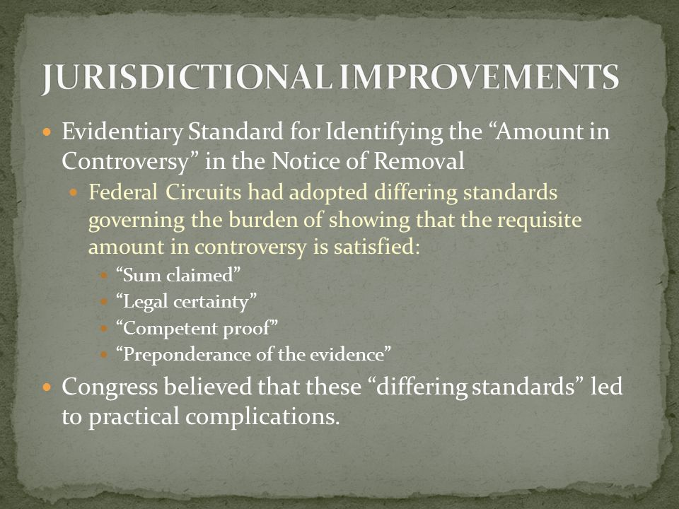 Evidentiary Standard for Identifying the Amount in Controversy in the Notice of Removal Federal Circuits had adopted differing standards governing the burden of showing that the requisite amount in controversy is satisfied: Sum claimed Legal certainty Competent proof Preponderance of the evidence Congress believed that these differing standards led to practical complications.