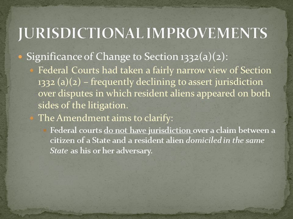 Significance of Change to Section 1332(a)(2): Federal Courts had taken a fairly narrow view of Section 1332 (a)(2) – frequently declining to assert jurisdiction over disputes in which resident aliens appeared on both sides of the litigation.
