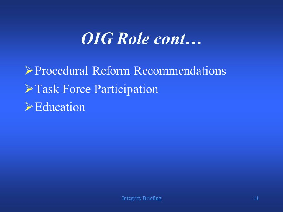 Integrity Briefing11 OIG Role cont…  Procedural Reform Recommendations  Task Force Participation  Education