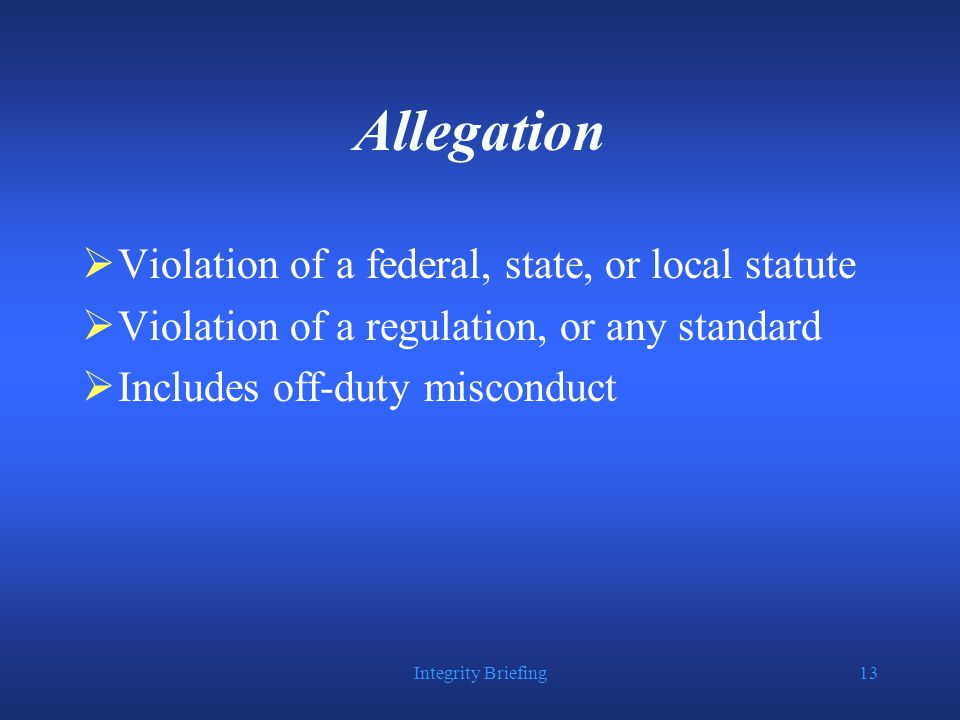 Integrity Briefing13 Allegation  Violation of a federal, state, or local statute  Violation of a regulation, or any standard  Includes off-duty misconduct