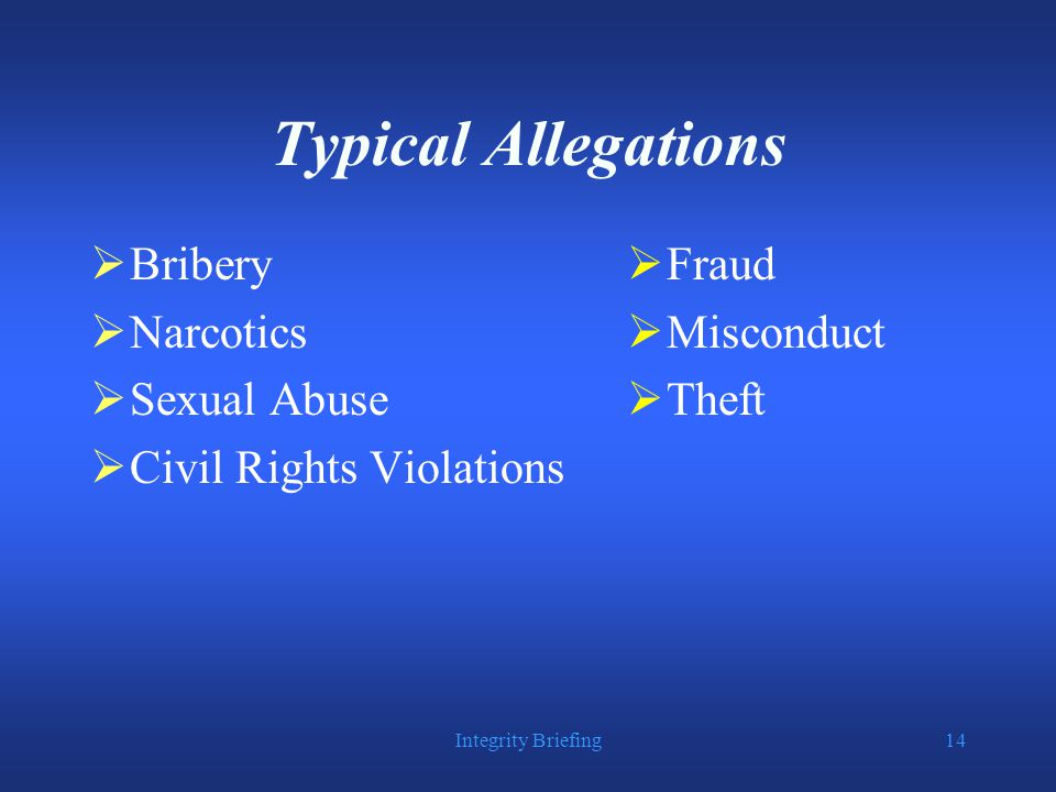 Integrity Briefing14 Typical Allegations  Bribery  Narcotics  Sexual Abuse  Civil Rights Violations  Fraud  Misconduct  Theft