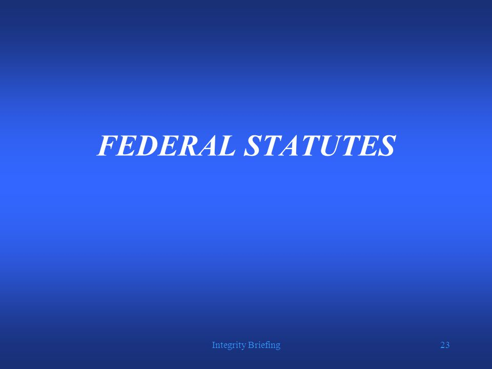 Integrity Briefing23 FEDERAL STATUTES