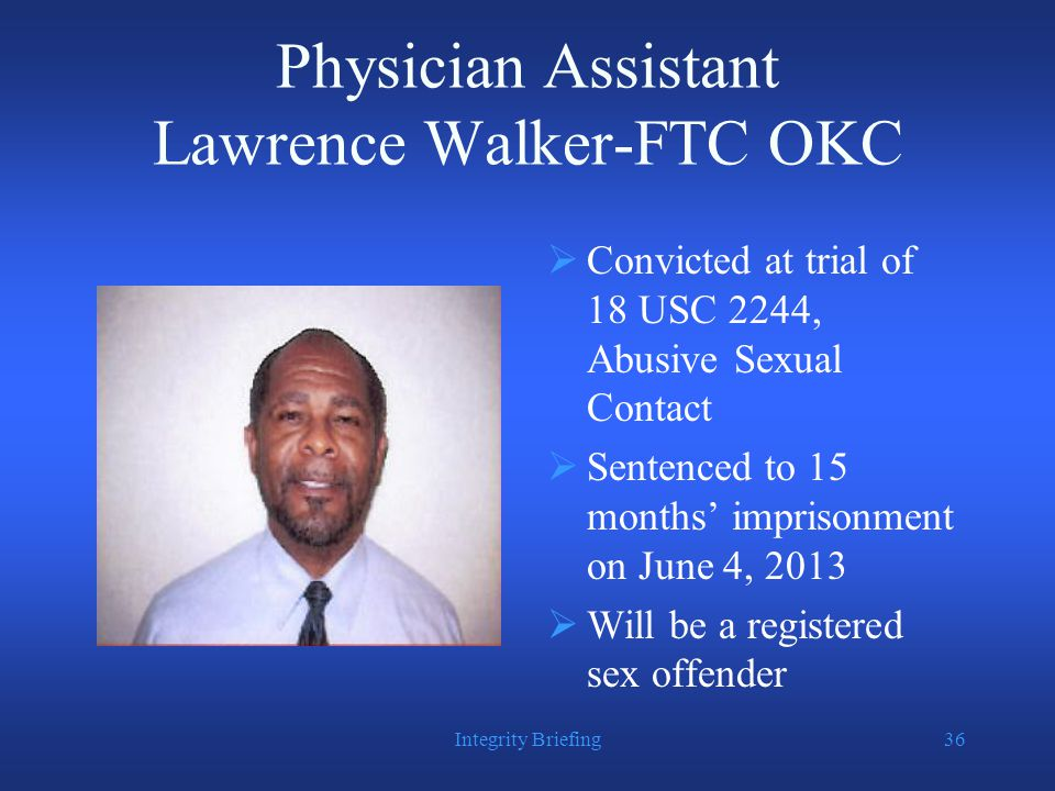 Physician Assistant Lawrence Walker-FTC OKC  Convicted at trial of 18 USC 2244, Abusive Sexual Contact  Sentenced to 15 months' imprisonment on June 4, 2013  Will be a registered sex offender Integrity Briefing36