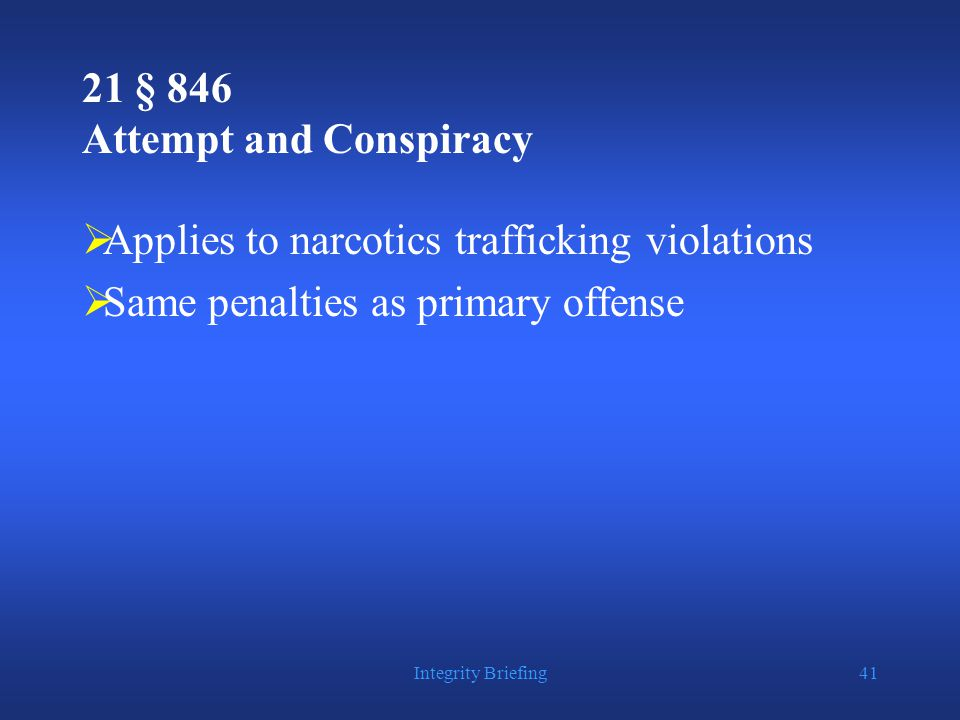 Integrity Briefing41 21 § 846 Attempt and Conspiracy  Applies to narcotics trafficking violations  Same penalties as primary offense