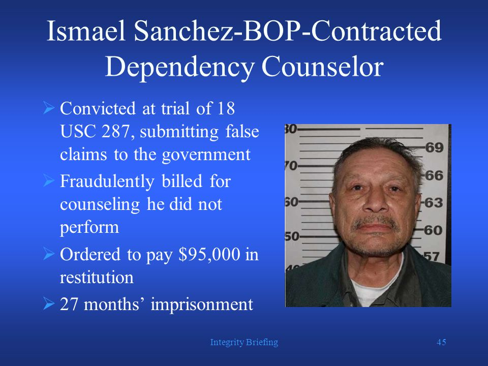 Ismael Sanchez-BOP-Contracted Dependency Counselor  Convicted at trial of 18 USC 287, submitting false claims to the government  Fraudulently billed for counseling he did not perform  Ordered to pay $95,000 in restitution  27 months' imprisonment Integrity Briefing45