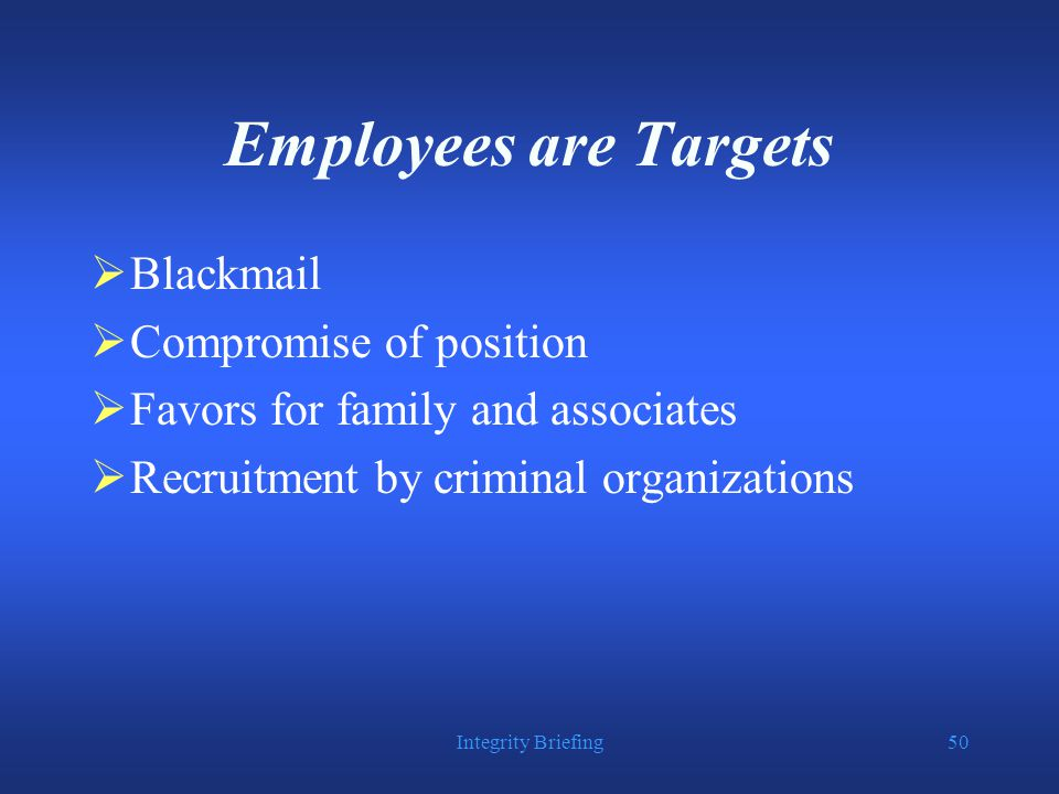 Integrity Briefing50 Employees are Targets  Blackmail  Compromise of position  Favors for family and associates  Recruitment by criminal organizations
