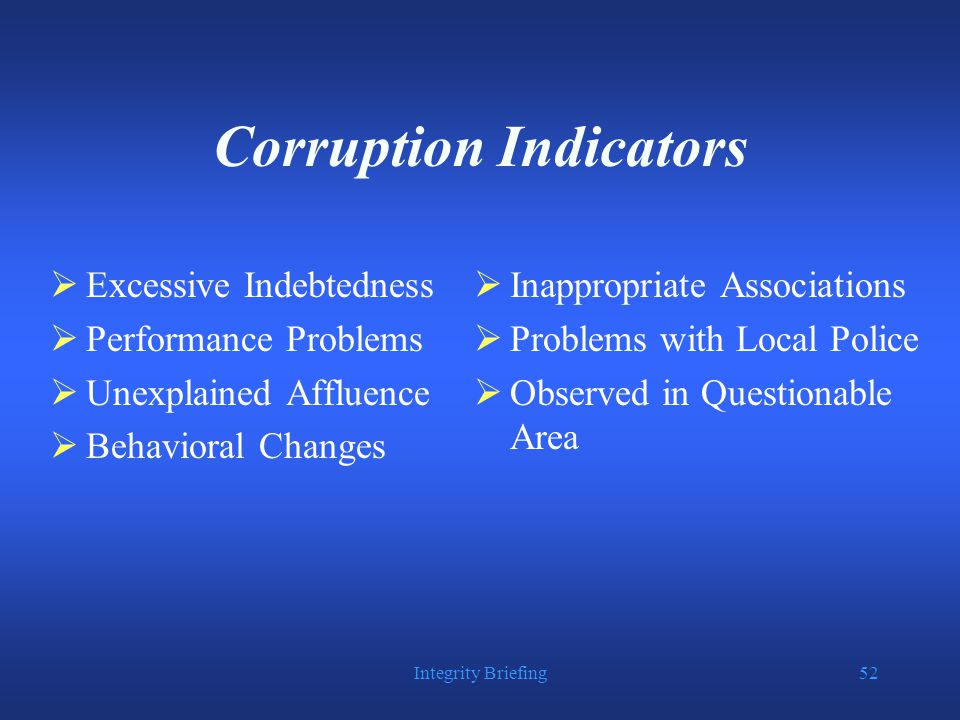 Integrity Briefing52 Corruption Indicators  Excessive Indebtedness  Performance Problems  Unexplained Affluence  Behavioral Changes  Inappropriate Associations  Problems with Local Police  Observed in Questionable Area