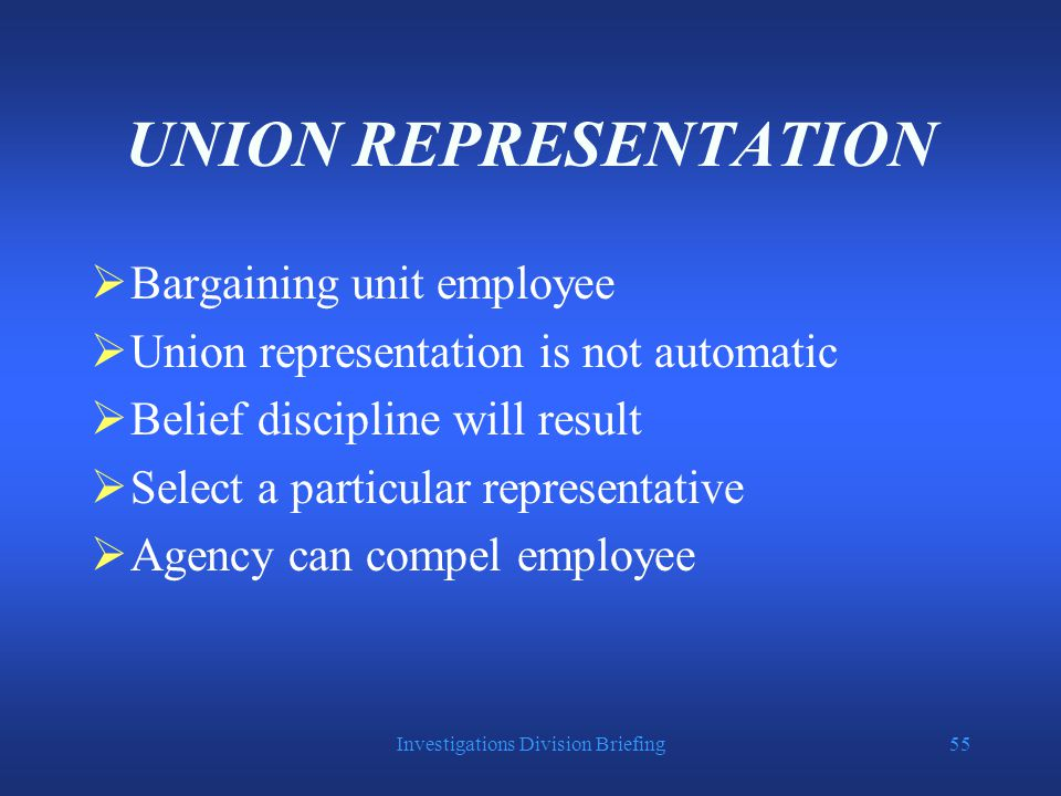 Investigations Division Briefing55 UNION REPRESENTATION  Bargaining unit employee  Union representation is not automatic  Belief discipline will result  Select a particular representative  Agency can compel employee
