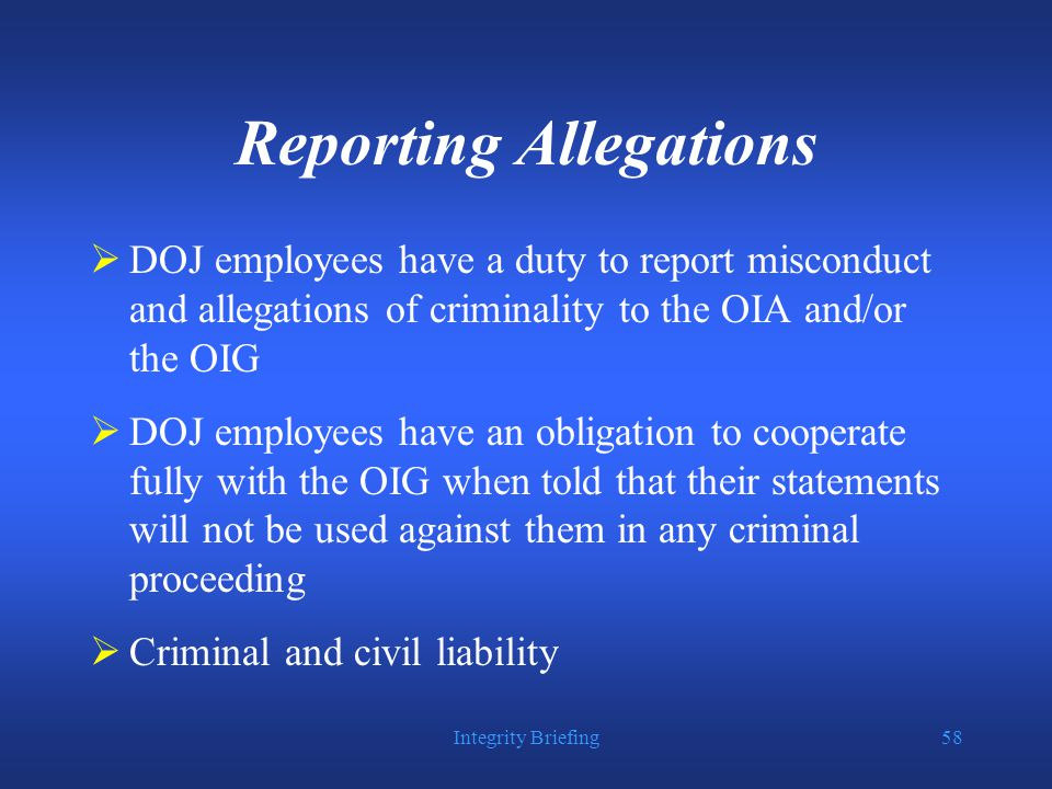 Integrity Briefing58 Reporting Allegations  DOJ employees have a duty to report misconduct and allegations of criminality to the OIA and/or the OIG  DOJ employees have an obligation to cooperate fully with the OIG when told that their statements will not be used against them in any criminal proceeding  Criminal and civil liability
