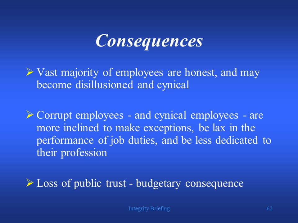 Integrity Briefing62 Consequences  Vast majority of employees are honest, and may become disillusioned and cynical  Corrupt employees - and cynical employees - are more inclined to make exceptions, be lax in the performance of job duties, and be less dedicated to their profession  Loss of public trust - budgetary consequence