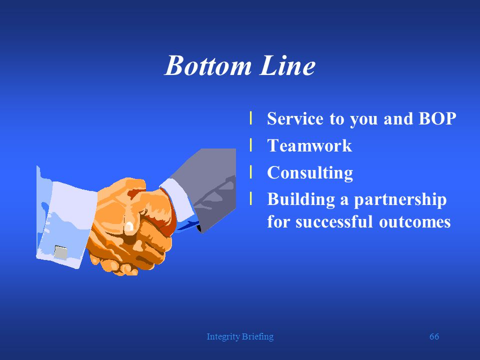 Integrity Briefing66 Bottom Line lService to you and BOP lTeamwork lConsulting lBuilding a partnership for successful outcomes