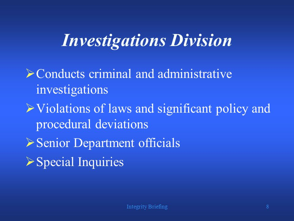 Integrity Briefing8 Investigations Division  Conducts criminal and administrative investigations  Violations of laws and significant policy and procedural deviations  Senior Department officials  Special Inquiries