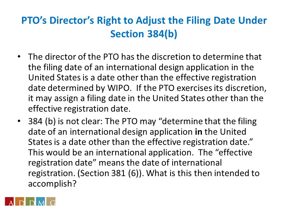 PTO's Director's Right to Adjust the Filing Date Under Section 384(b) The director of the PTO has the discretion to determine that the filing date of an international design application in the United States is a date other than the effective registration date determined by WIPO.