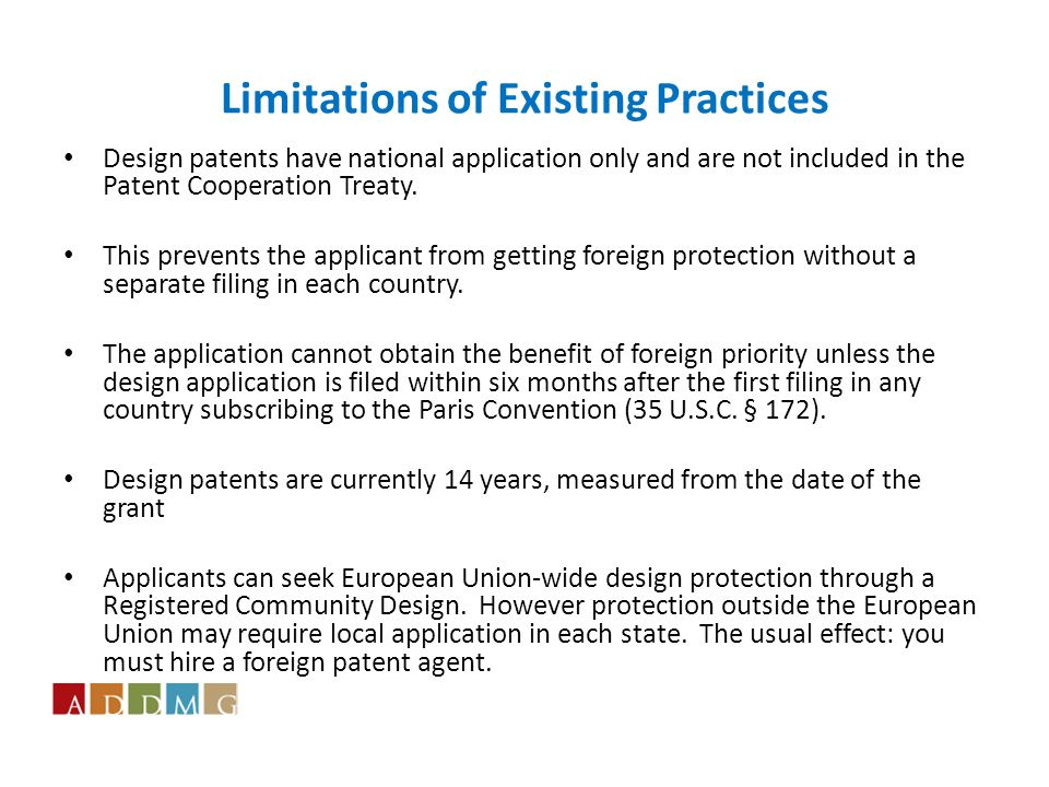 Limitations of Existing Practices Design patents have national application only and are not included in the Patent Cooperation Treaty.