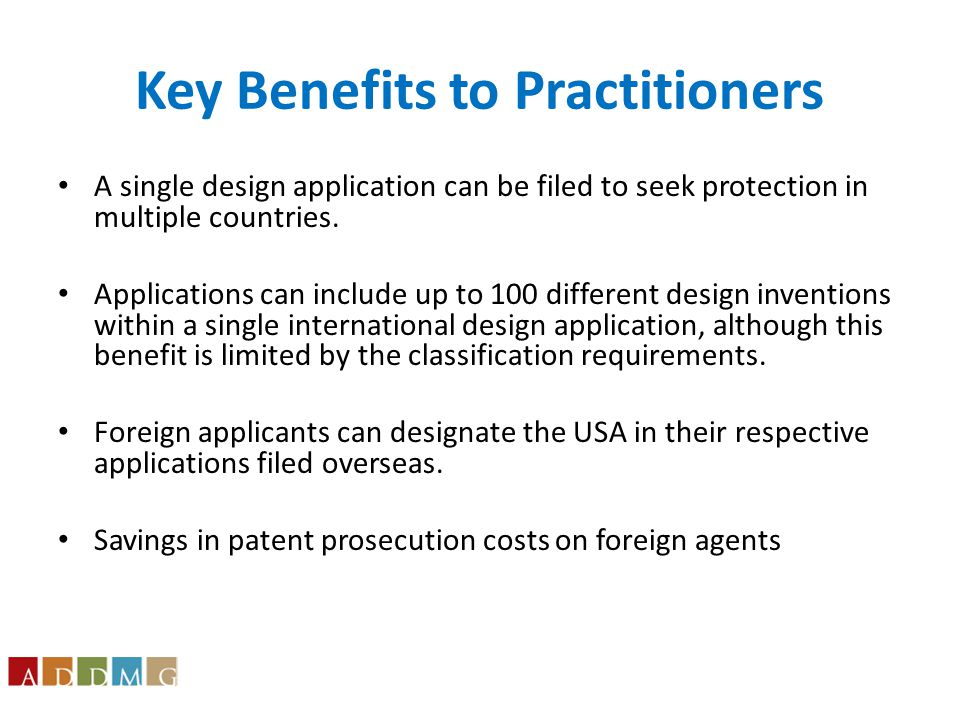 Key Benefits to Practitioners A single design application can be filed to seek protection in multiple countries.