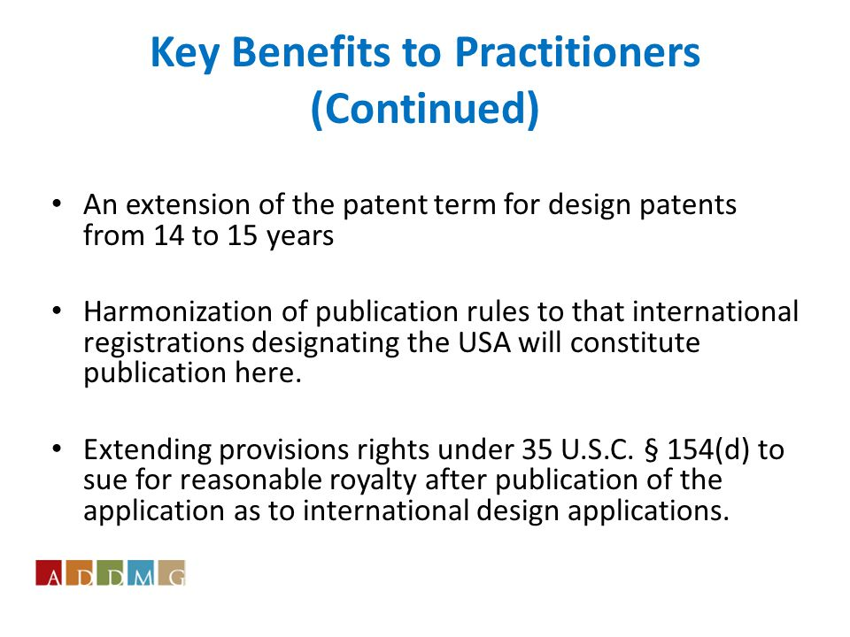 Key Benefits to Practitioners (Continued) An extension of the patent term for design patents from 14 to 15 years Harmonization of publication rules to that international registrations designating the USA will constitute publication here.